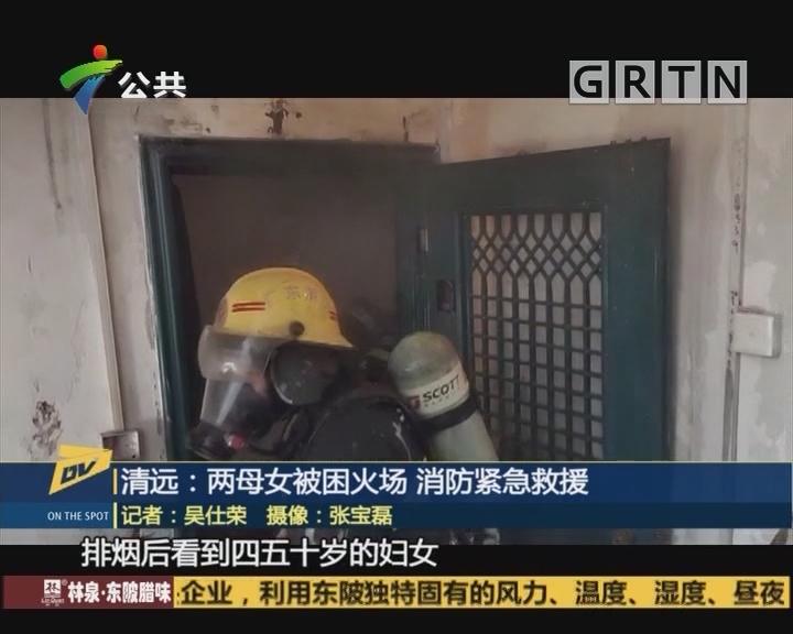 (DV现场)清远:两母女被困火场 消防紧急救援