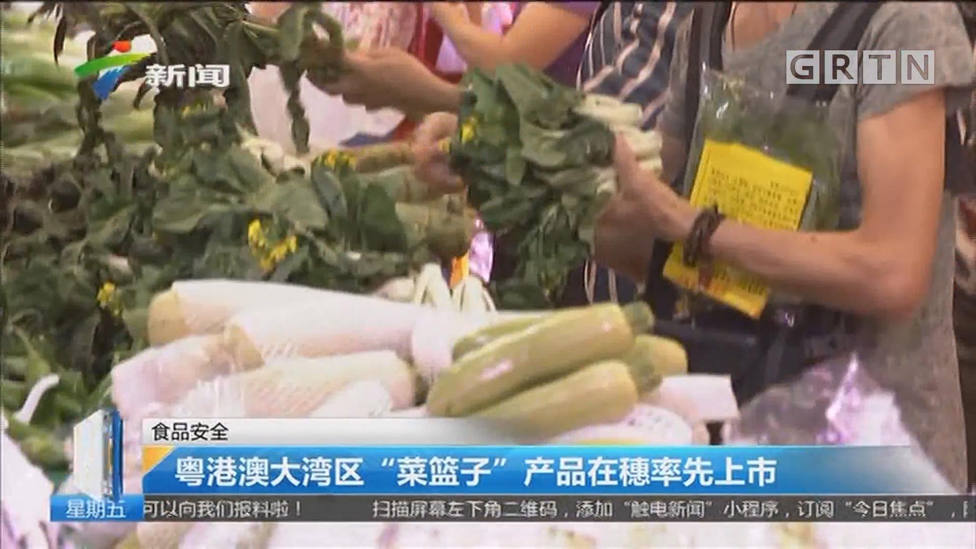 """食品安全:粤港澳大湾区""""菜篮子""""产品在穗率先上市"""