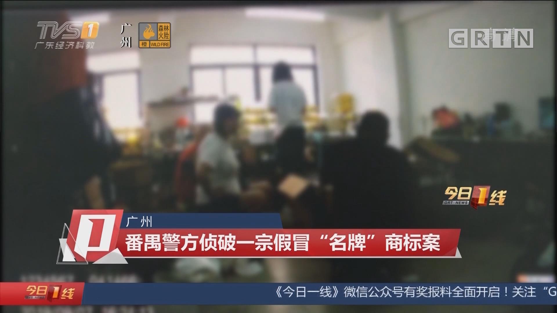 """广州:番禺警方侦破一宗假冒""""名牌""""商标案"""