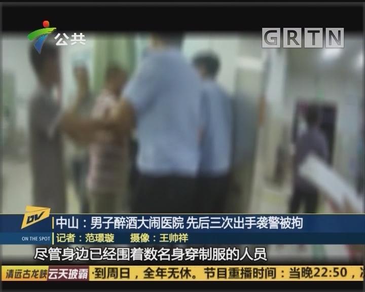 (DV現場)中山:男子醉酒大鬧醫院 先后三次出手襲警被拘