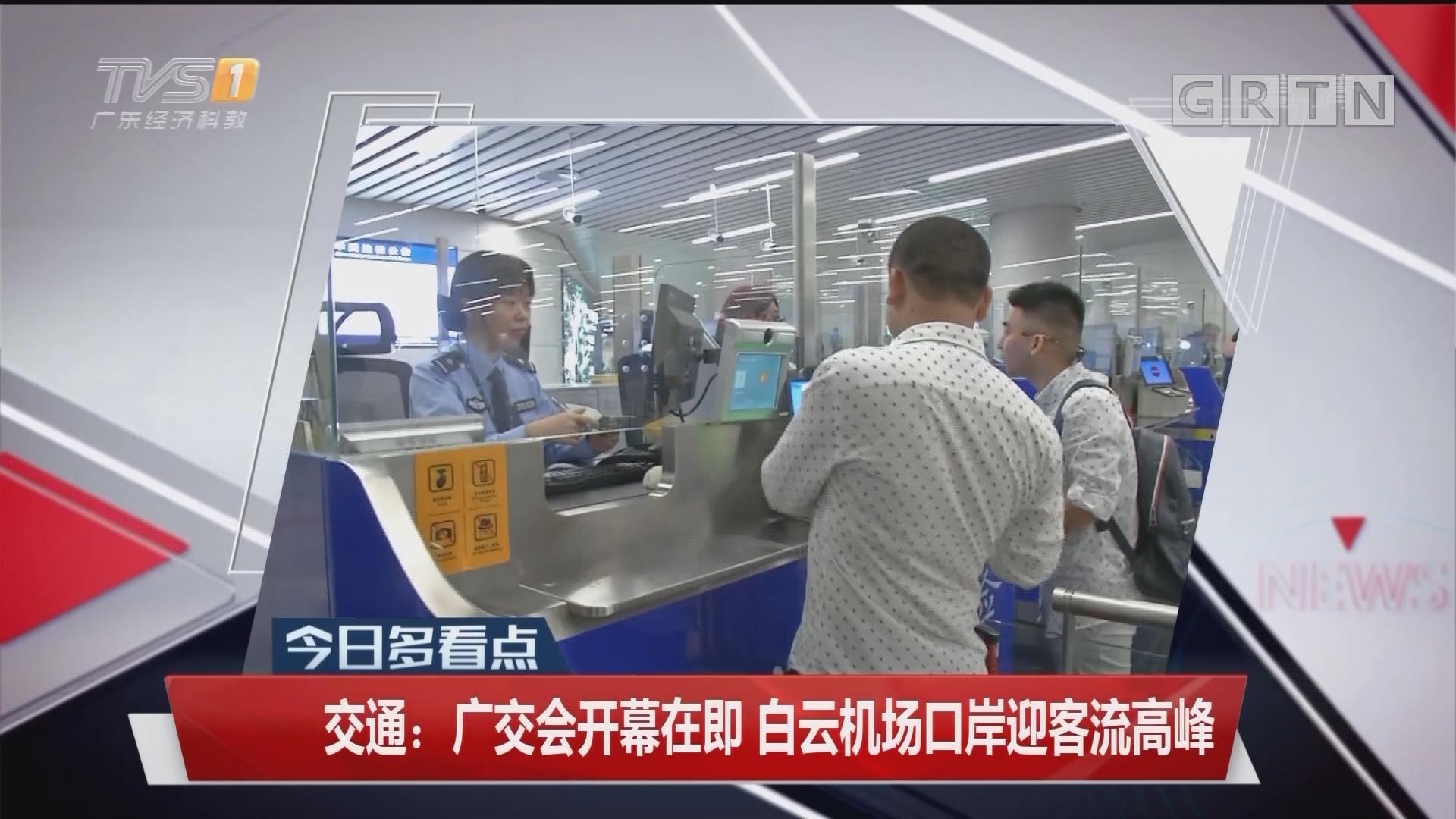 交通:广交会开幕在即 白云机场口岸迎客流高峰