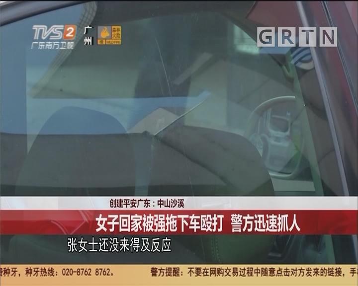 创建平安广东:中山沙溪 女子回家被强拖下车殴打 警方迅速抓人