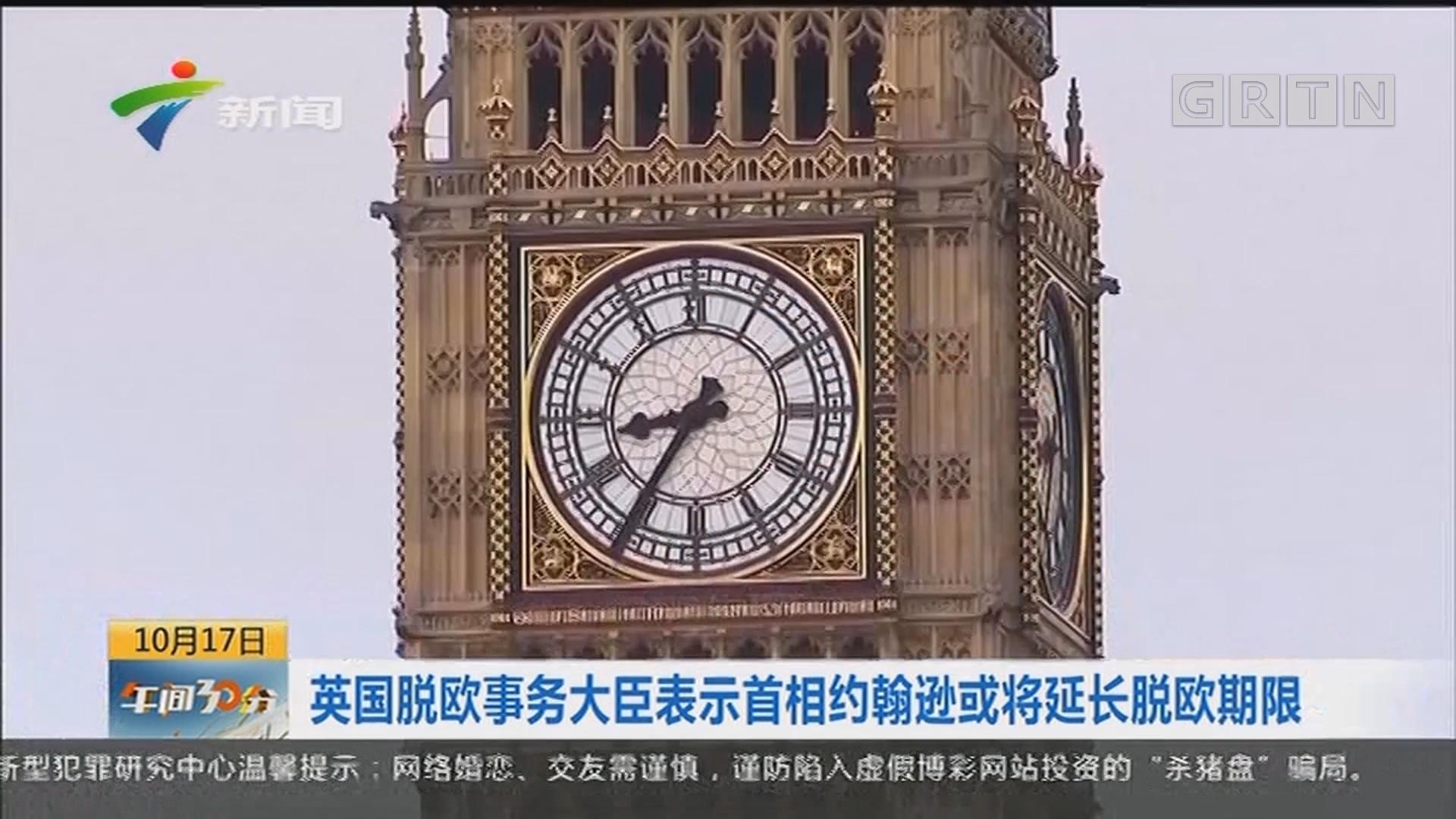 英国脱欧事务大臣表示首相约翰逊或将延长脱欧期限