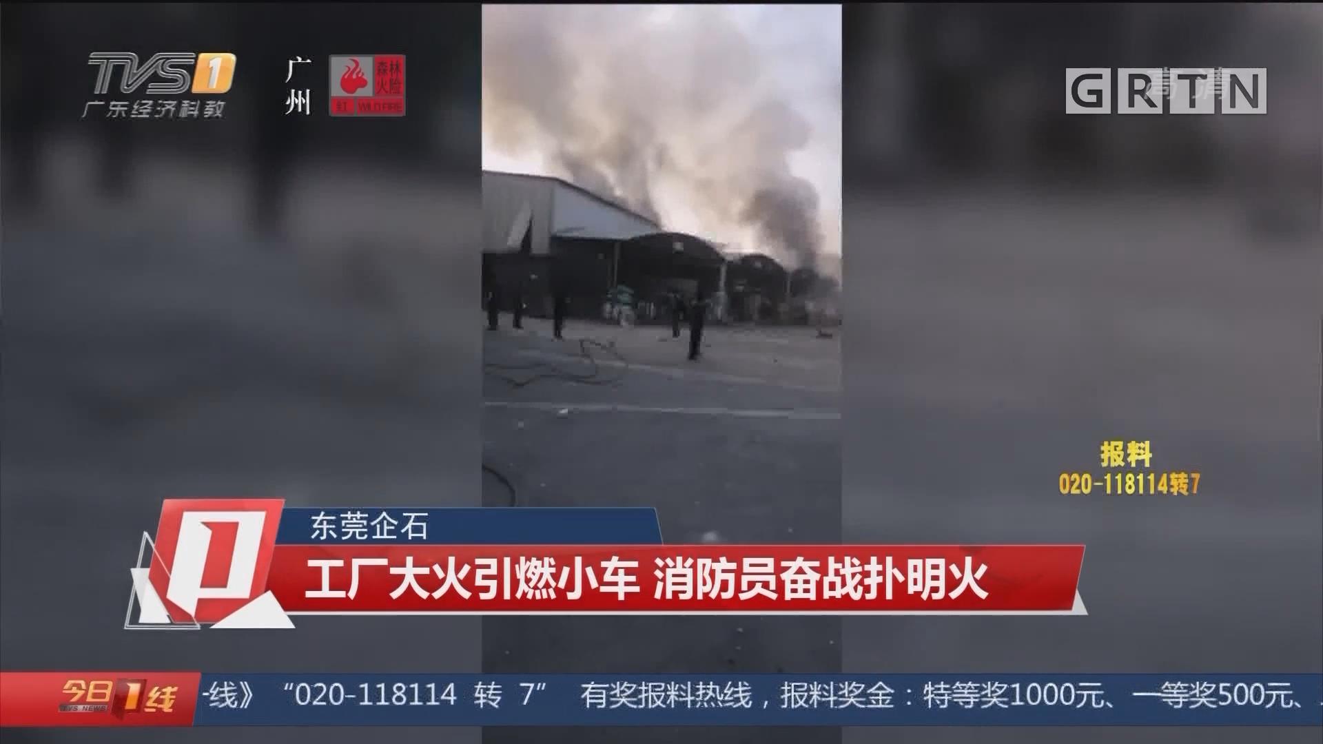 东莞企石 工厂大火引燃小车 消防员奋战扑明火