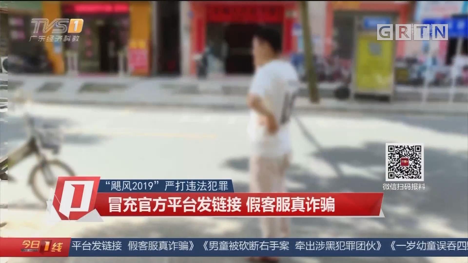 """""""飓风2019""""严打违法犯罪:冒充官方平台发链接 假客服真诈骗"""