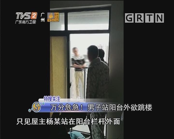 万分危急!男子站阳台外欲跳楼