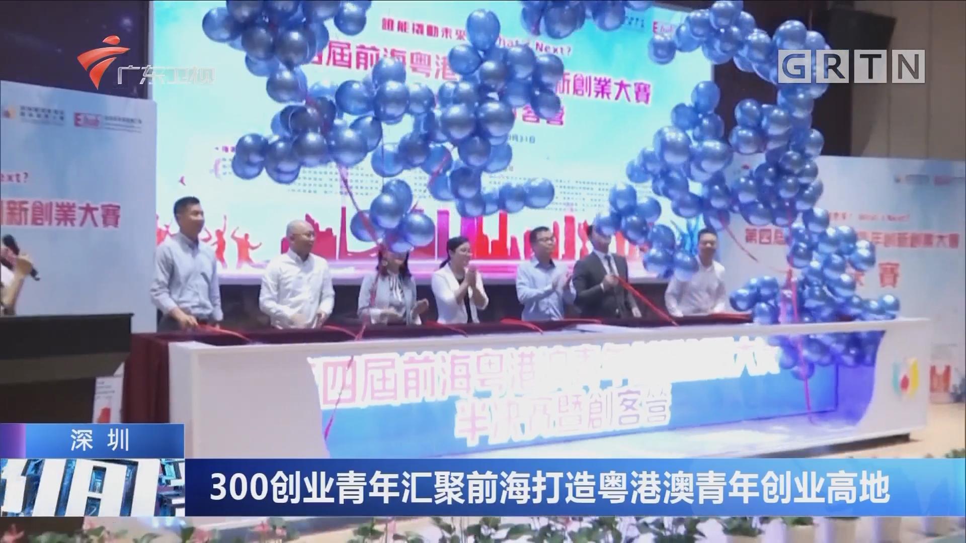 深圳:300创业青年汇聚前海打造粤港澳青年创业高地