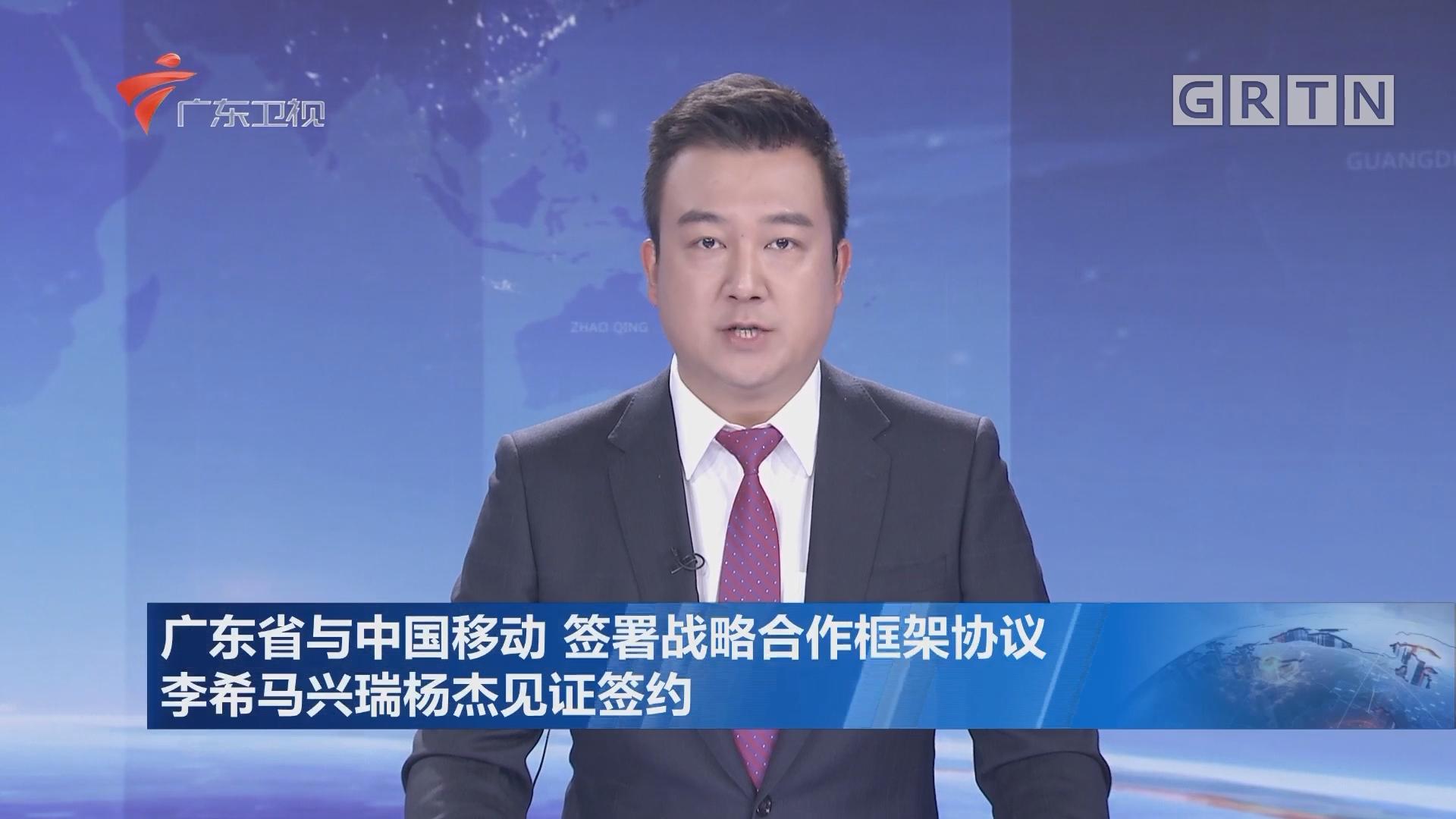 广东省与中国移动 签署战略合作框架协议 李希马兴瑞杨杰见证签约