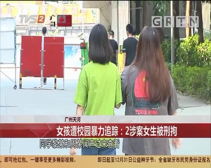 广州天河:女孩遭校园暴力追踪:2涉案女生被刑拘