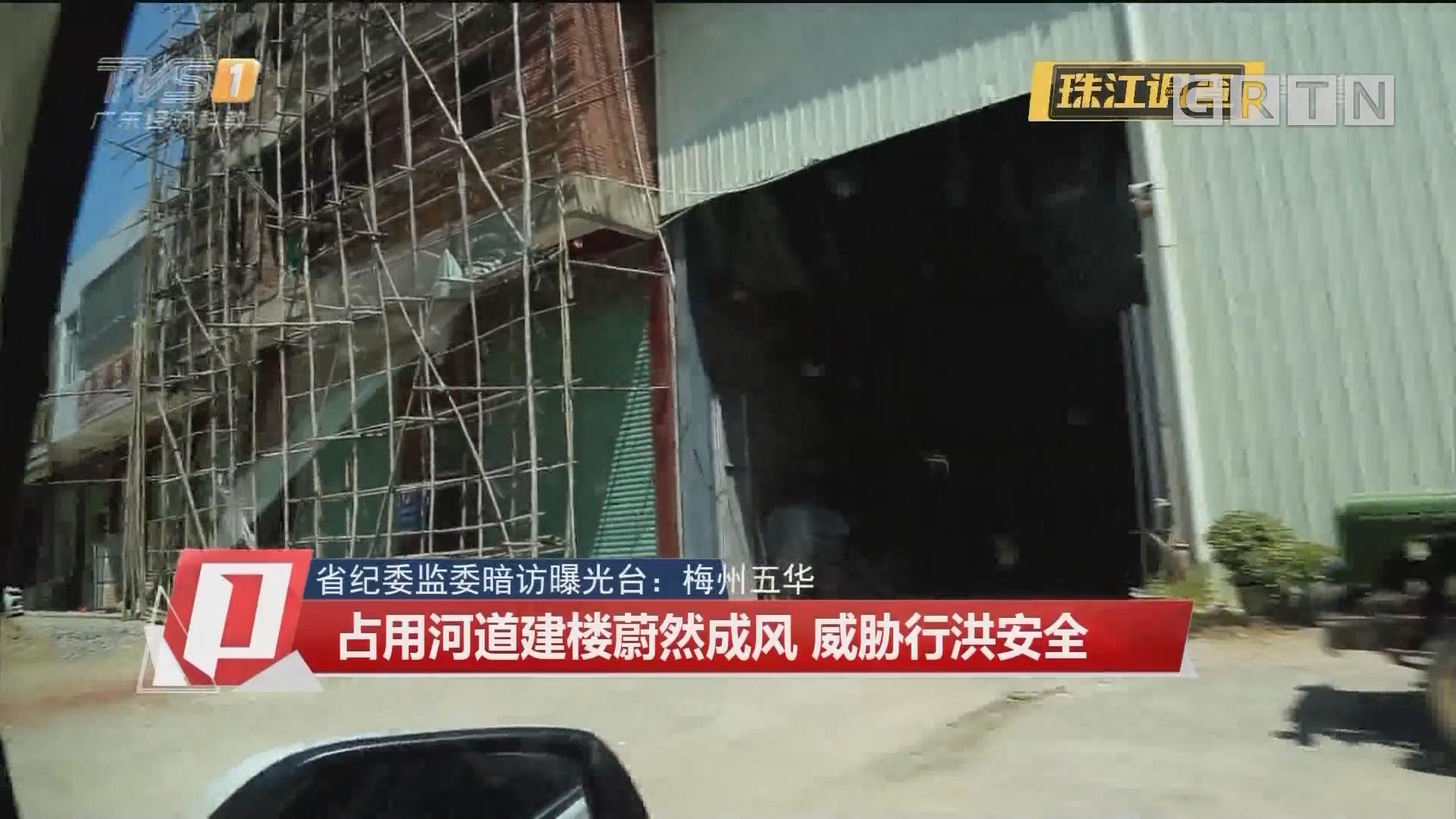 省纪委监委暗访曝光台:梅州五华 占用河道建楼蔚然成风 威胁行洪安全