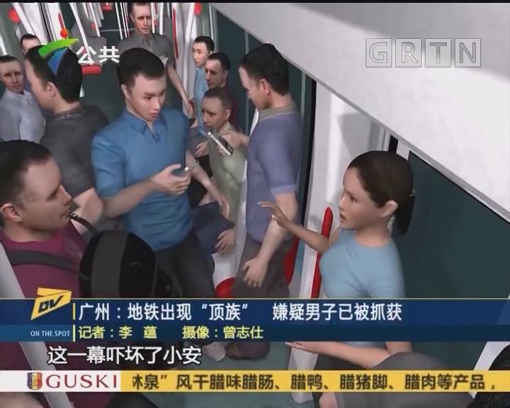 "(DV现场)广州:地铁出现""顶族"" 嫌疑男子已被抓获"