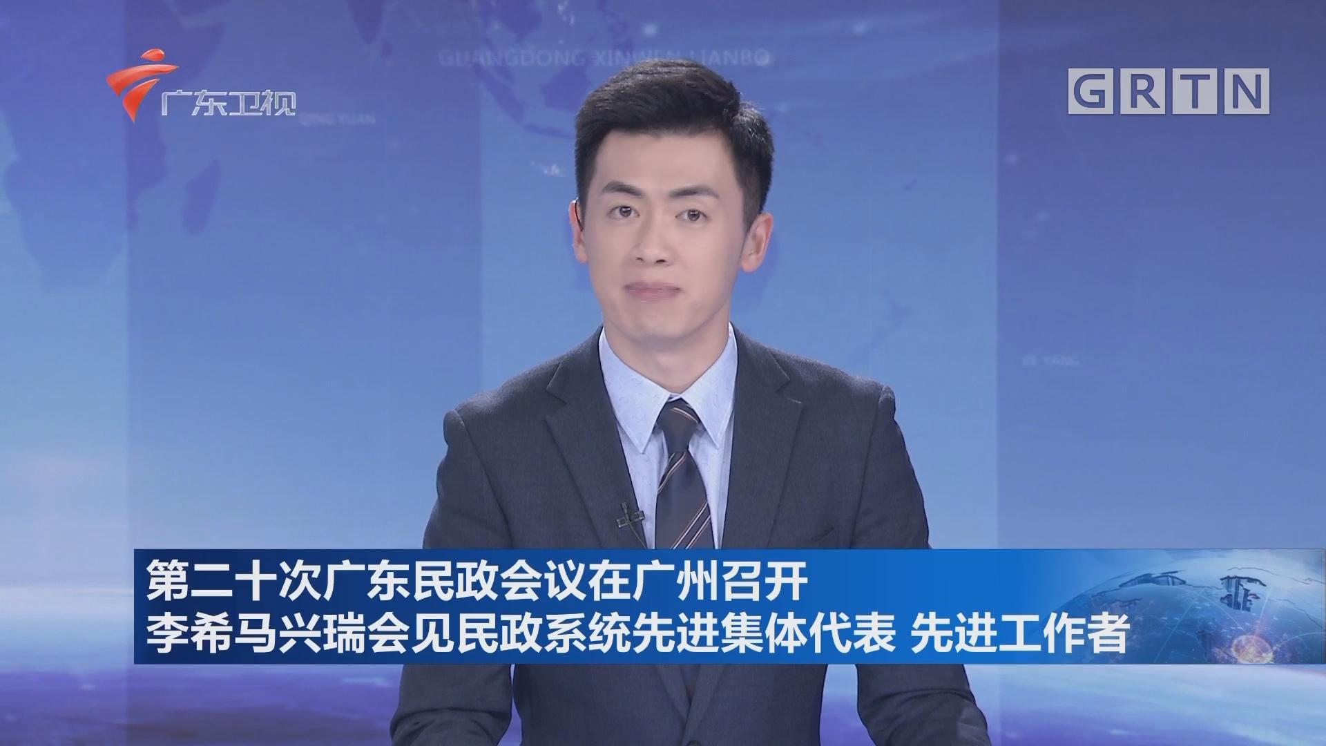 第二十次广东民政会议在广州召开 李希马兴瑞会见民政系统先进集体代表 先进工作者