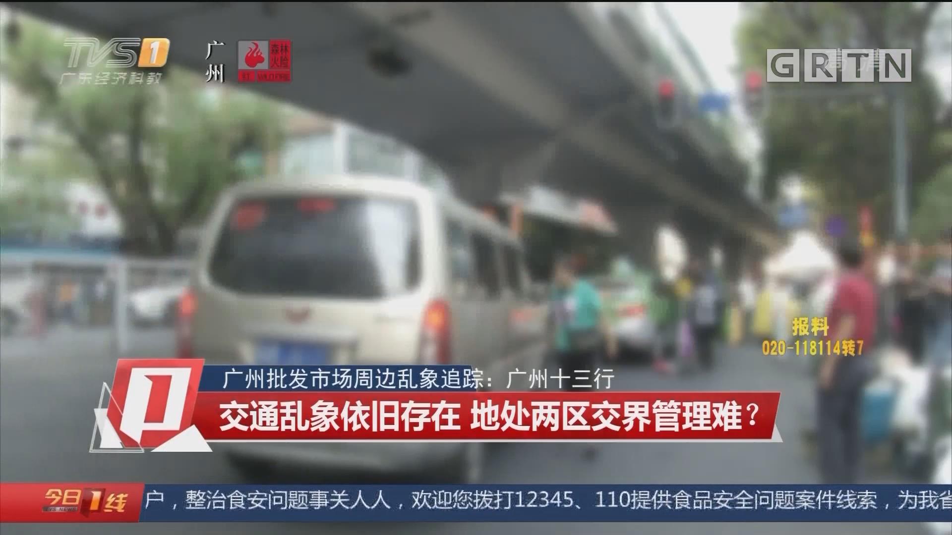 广州批发市场周边乱象追踪:广州十三行 交通乱象依旧存在 地处两区交界管理难?