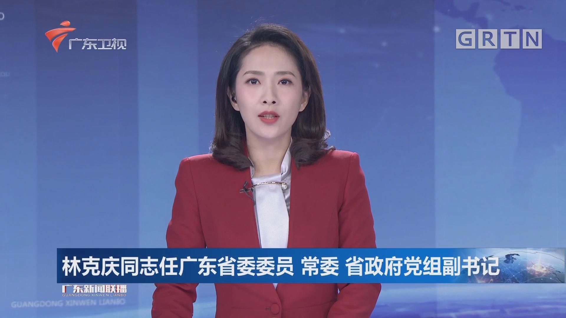 林克庆同志任广东省委委员 常委 省政府党组副书记