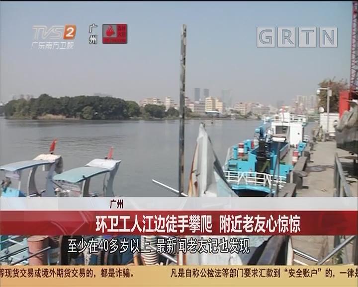 广州 环卫工人江边徒手攀爬 附近老友心惊惊