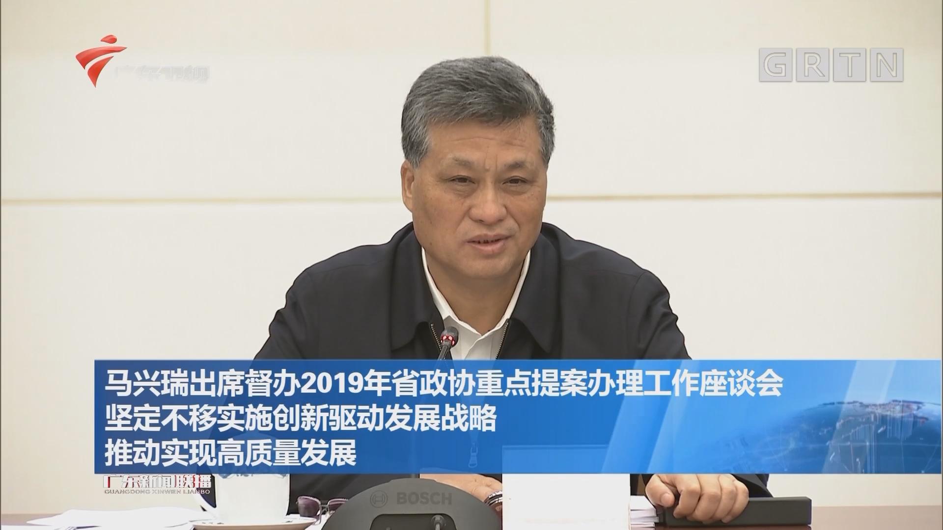 马兴瑞出席督办2019年省政协重点提案办理工作座谈会 坚定不移实施创新驱动发展战略 推动实现高质量发展