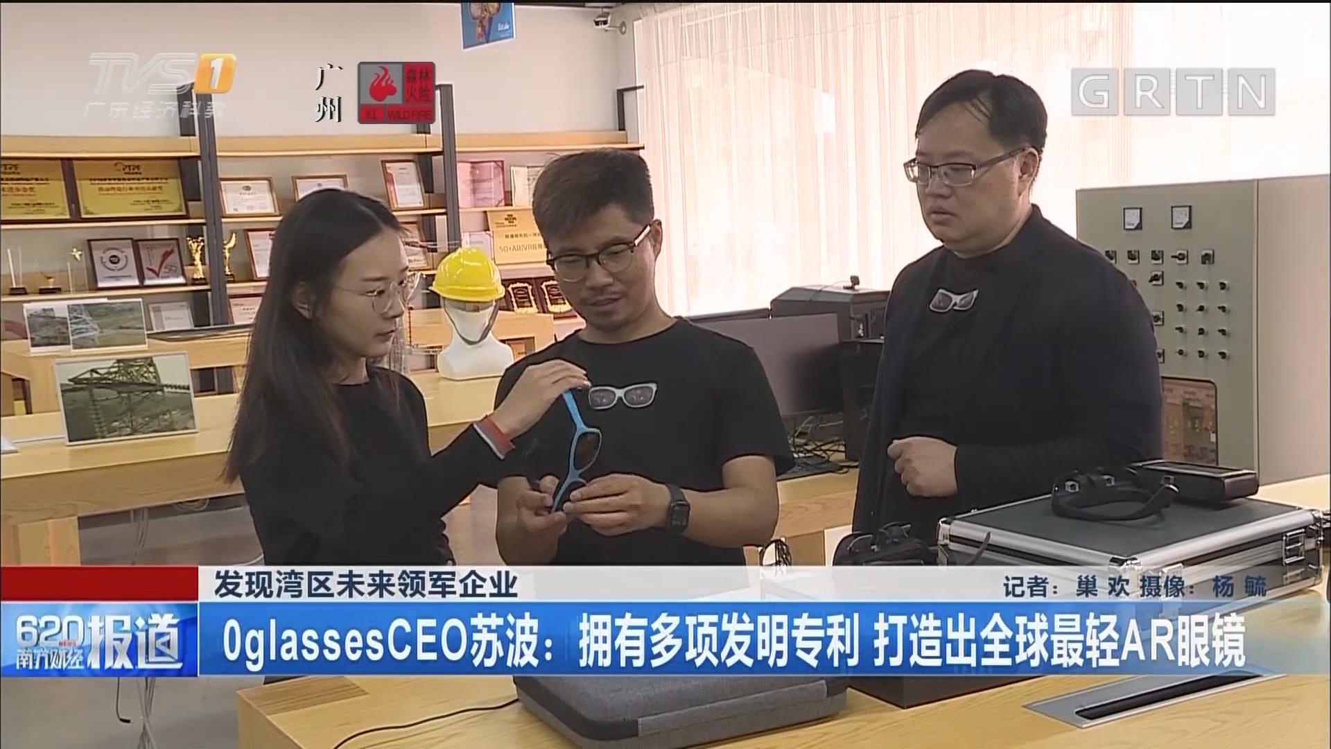 发现湾区未来领军企业 0glassesCEO苏波:拥有多项发明专利 打造出全球最轻AR眼镜