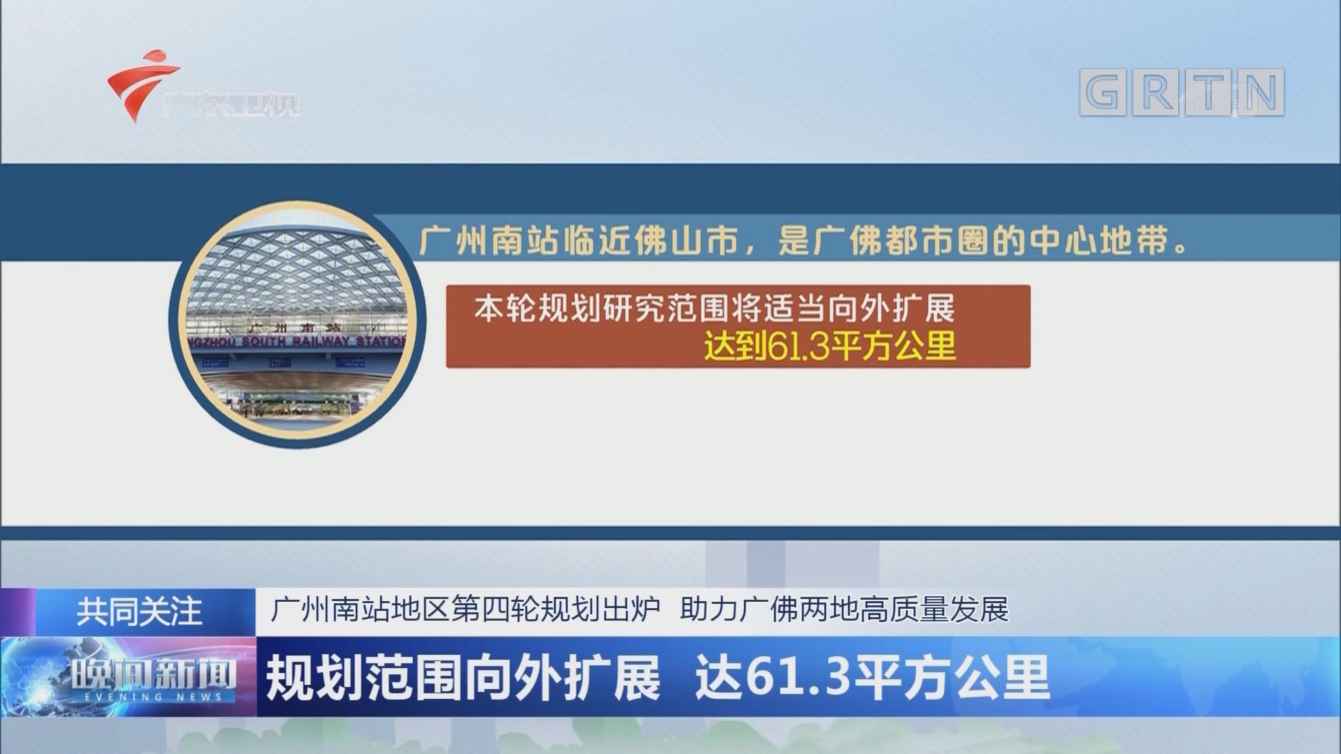 广州南站地区第四轮规划出炉 助力广佛两地高质量发展:规划范围向外扩展 达61.3平方公里
