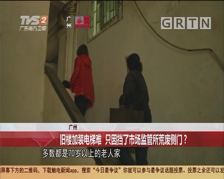 广州 旧楼加装电梯难 只因挡了市场监管所荒废侧门?