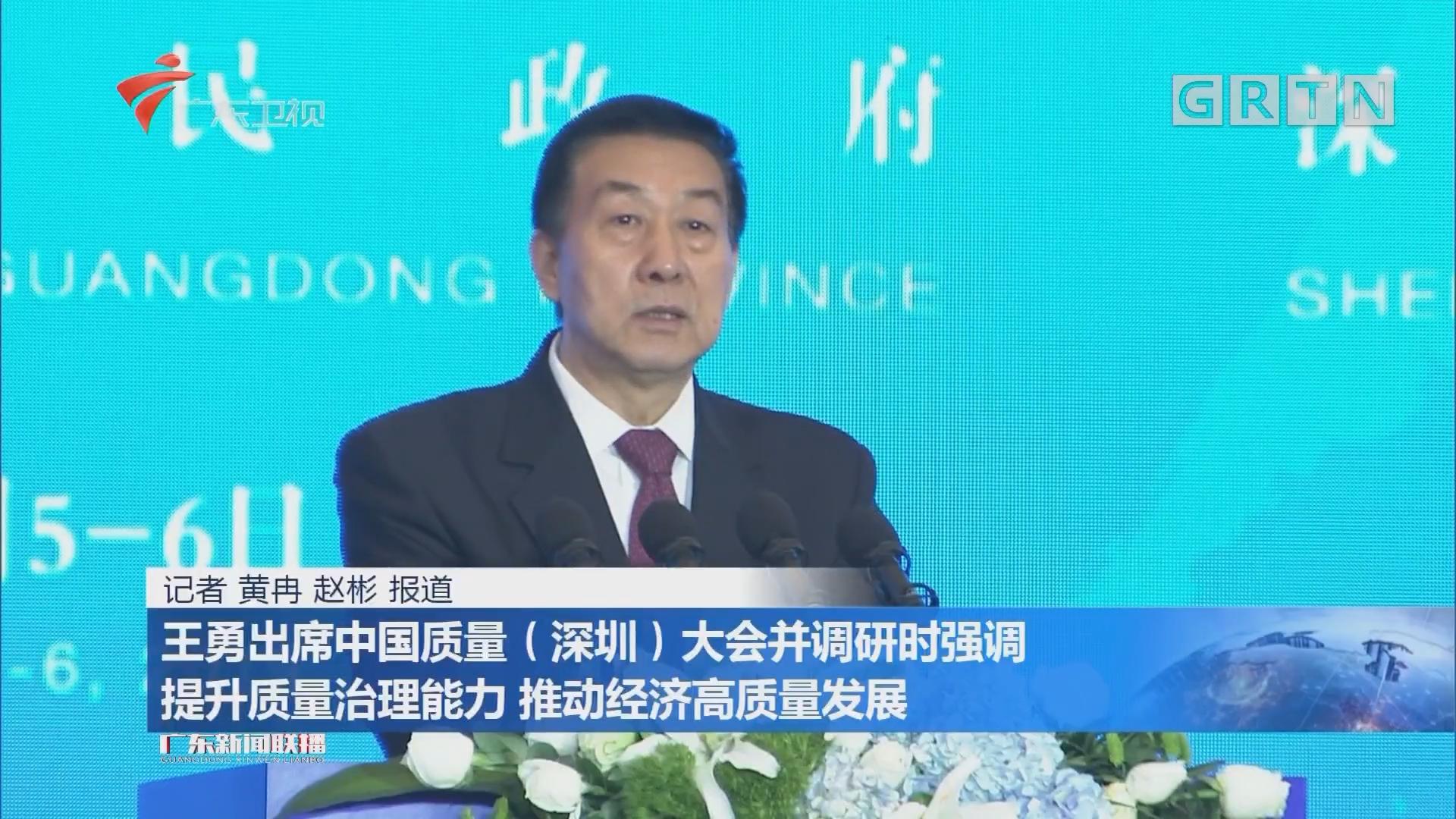 王勇出席中国质量(深圳)大会并调研时强调 提升质量治理能力 推动经济高质量发展