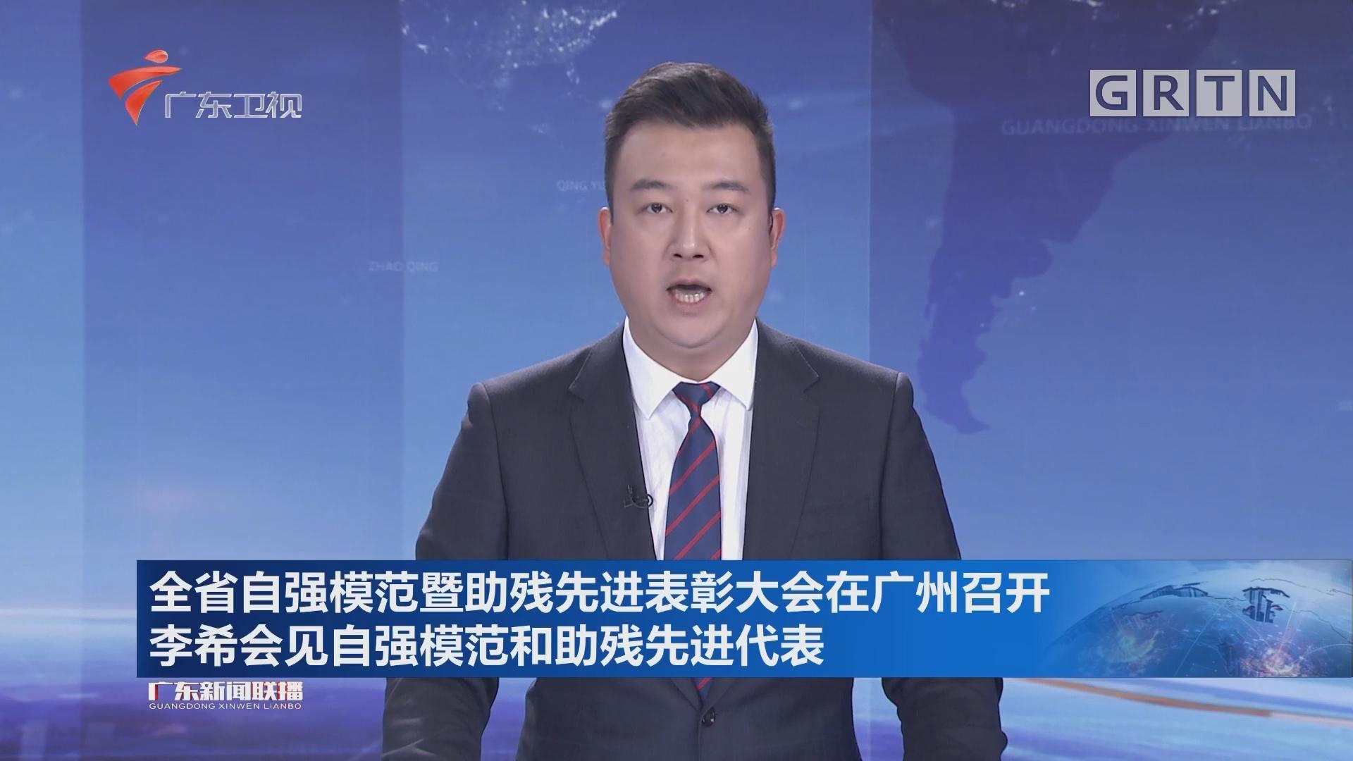 全省自强模范暨助残先进表彰大会在广州召开 李希会见自强模范和助残先进代表
