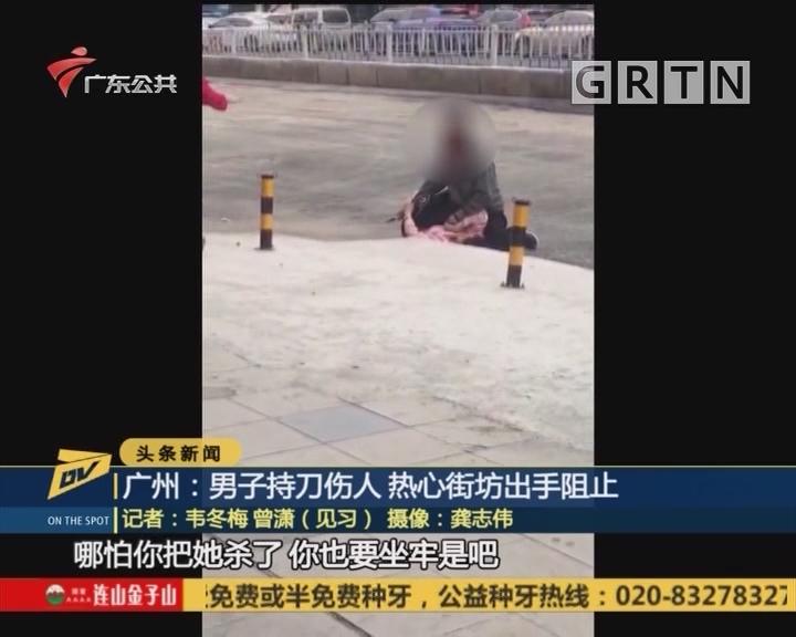 (DV现场)广州:男子持刀伤人 热心街坊出手阻止