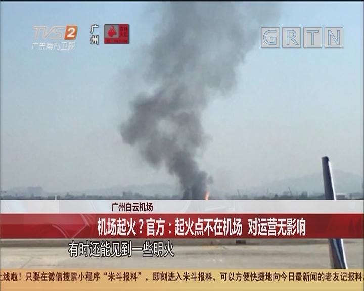 广州白云机场 机场起火?官方:起火点不在机场 对运营无影响