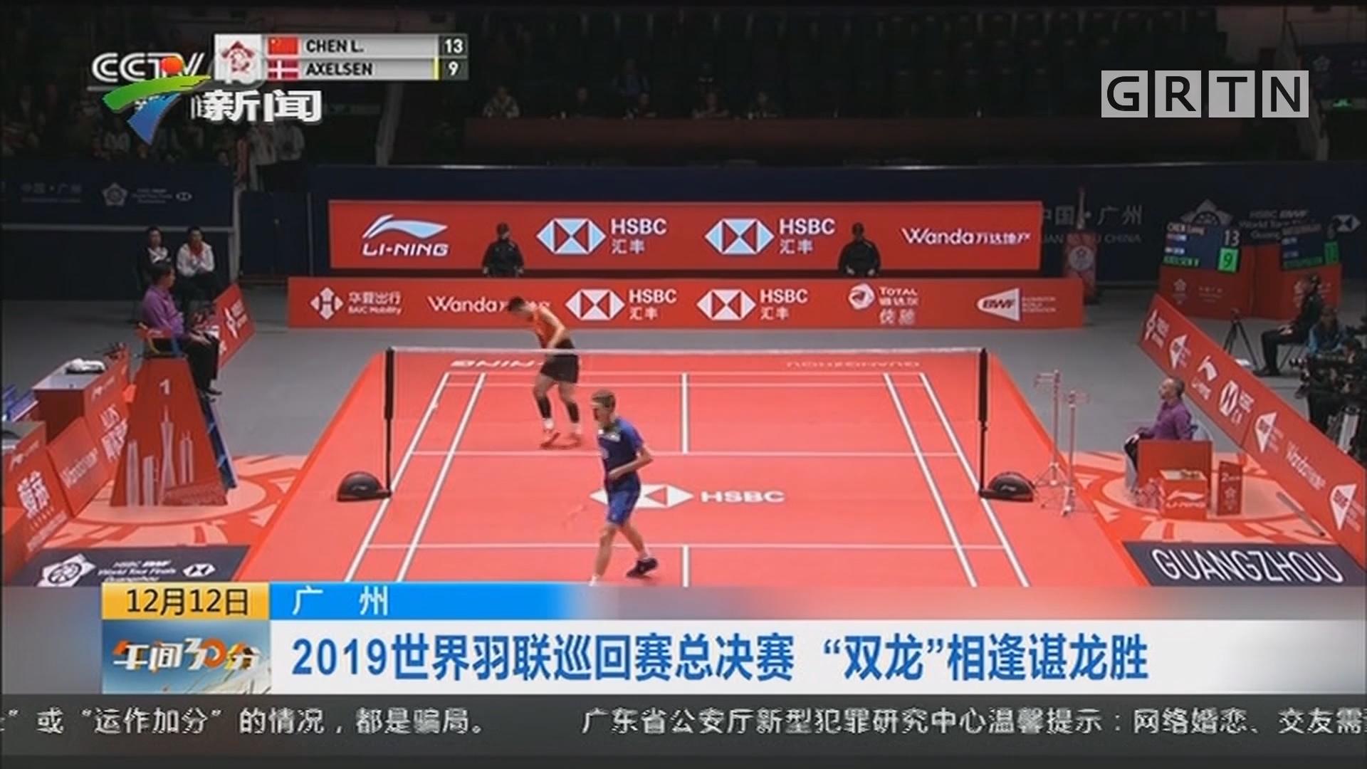 """广州:2019世界羽联巡回赛总决赛 """"双龙""""相逢谌龙胜"""
