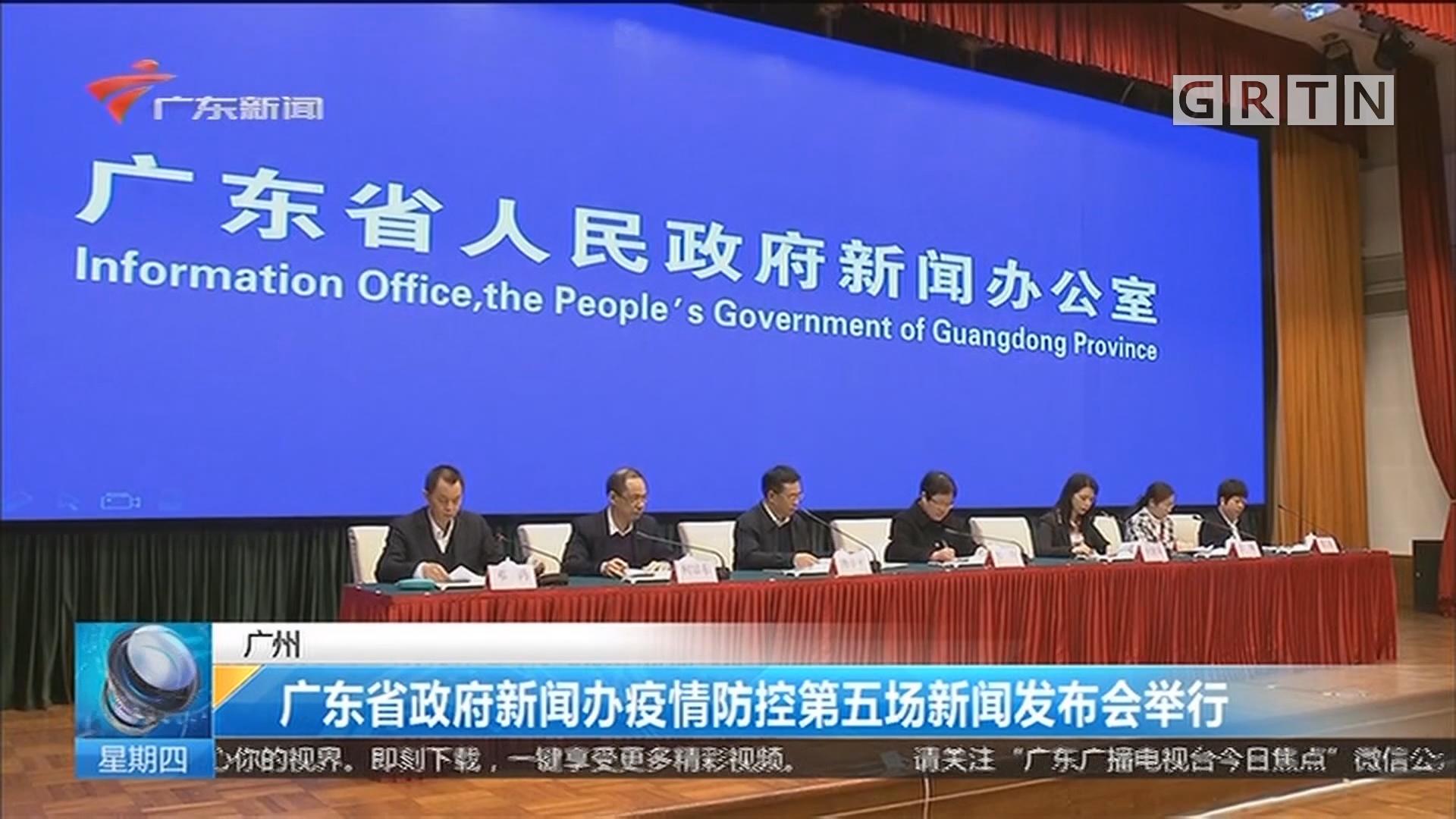 广州:广东省政府新闻办疫情防控第五场新闻发布会举行