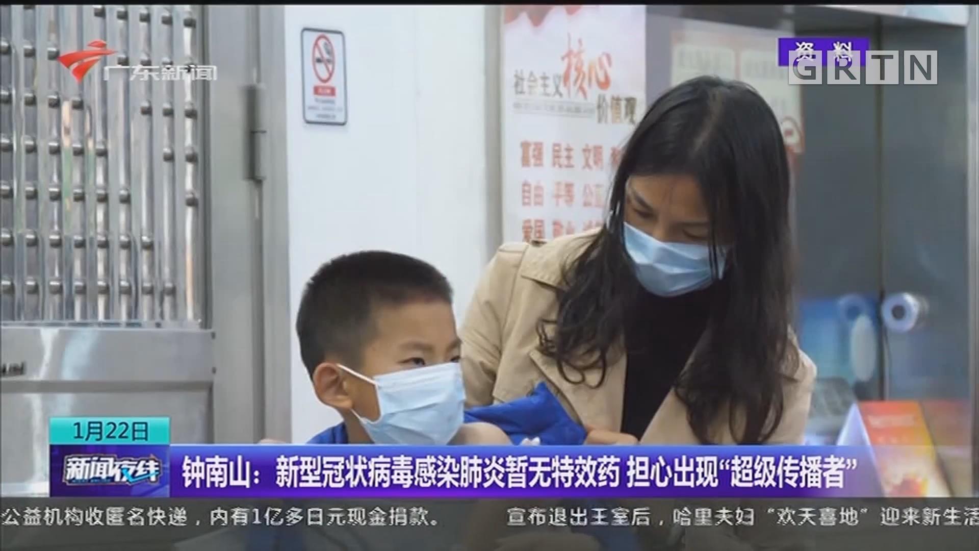 """钟南山:新型冠状病毒感染肺炎暂无特效药 担心出现""""超级传播者"""""""