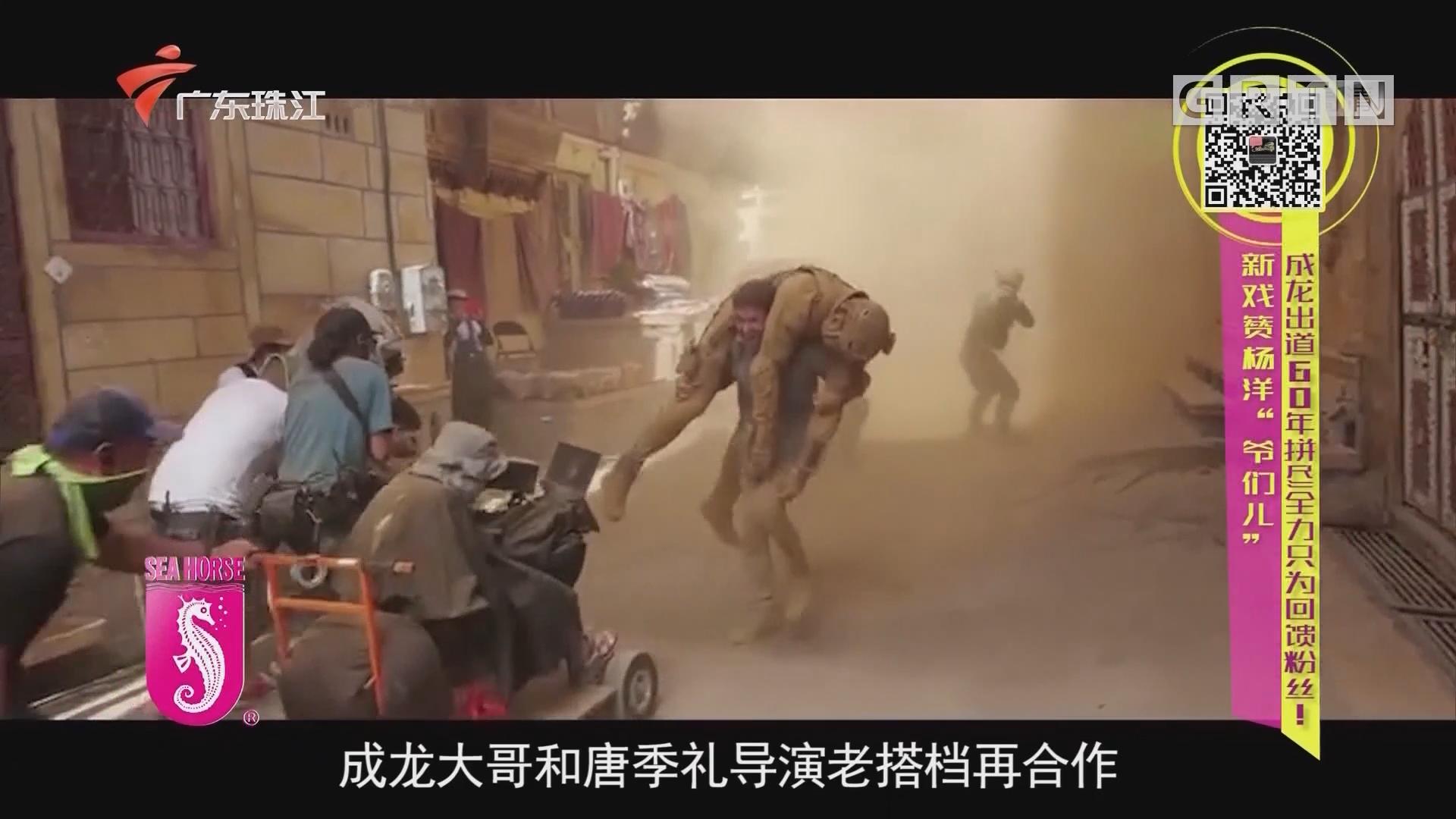 """新戏赞杨洋""""爷们儿"""" 成龙出道60年拼尽全力只为回馈粉丝!"""