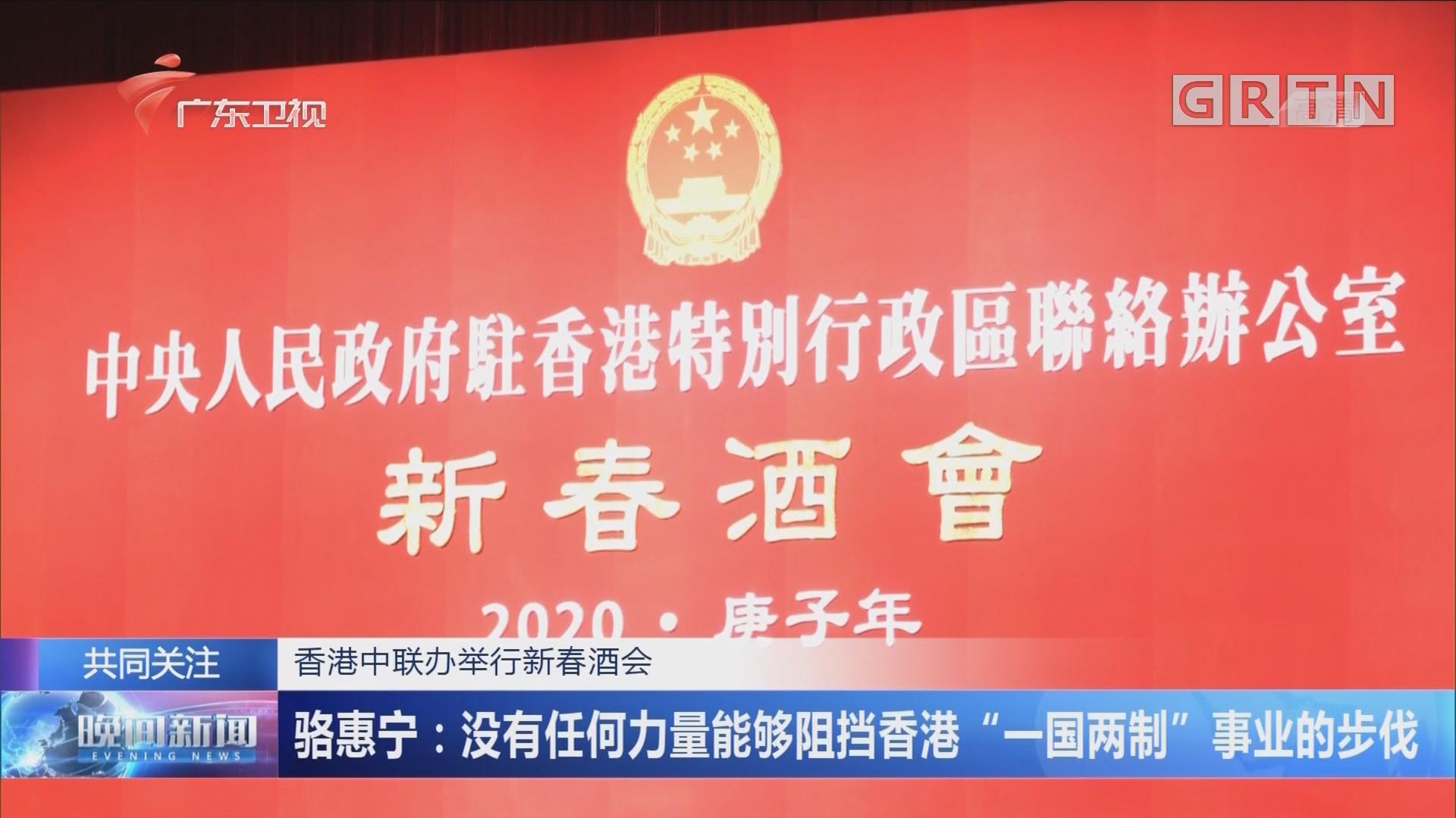 """香港中联办举行新春酒会 骆惠宁:没有任何力量能够阻挡香港""""一国两制""""事业的步伐"""