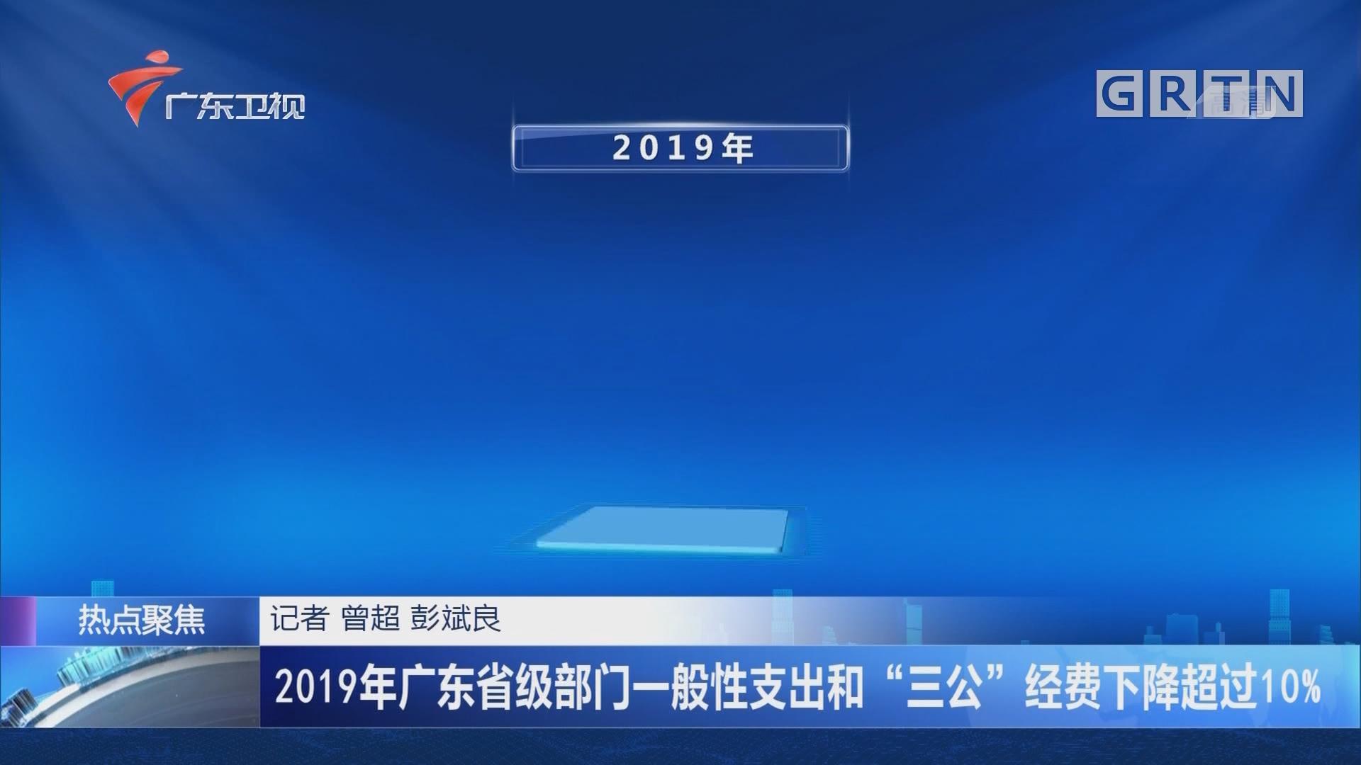 """2019年广东省级部门一般性支出和""""三公""""经费下降超过10%"""