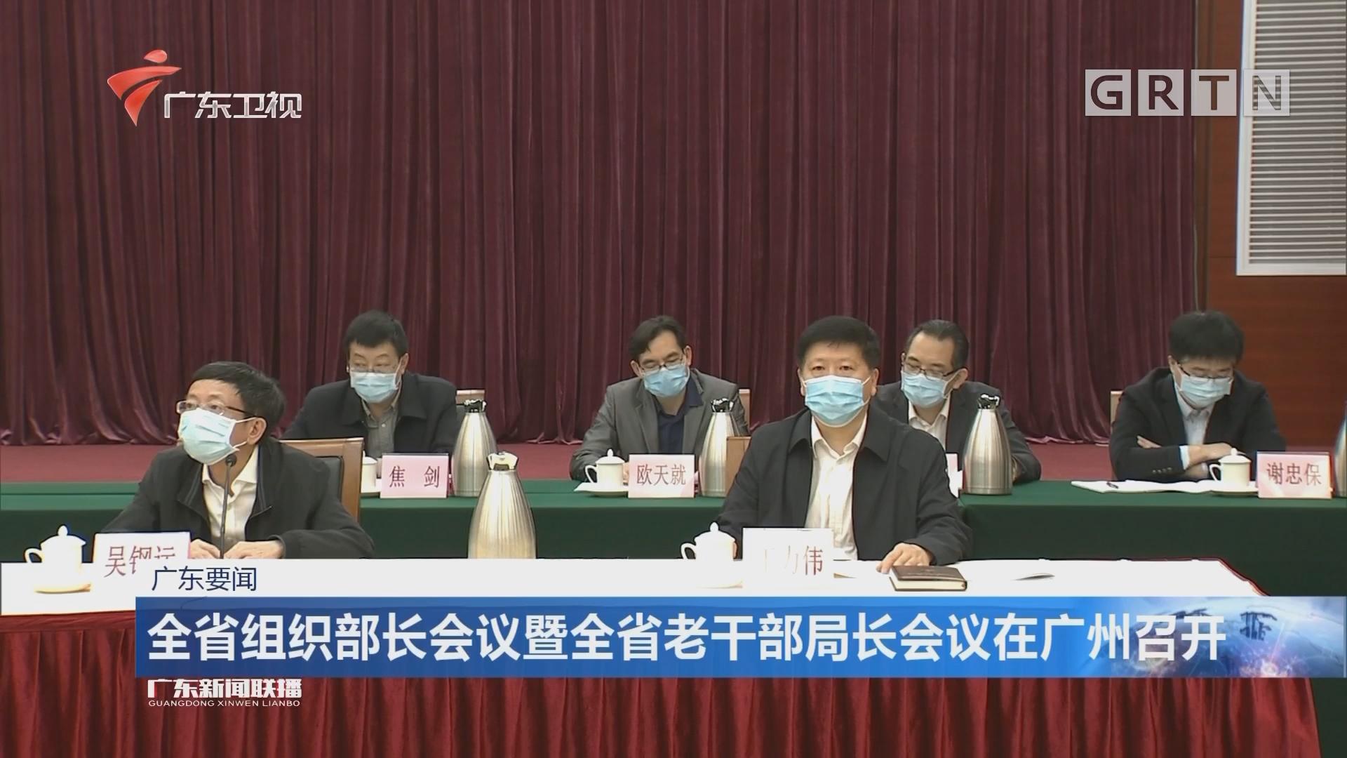 全省组织部长会议暨全省老干部局长会议在广州召开