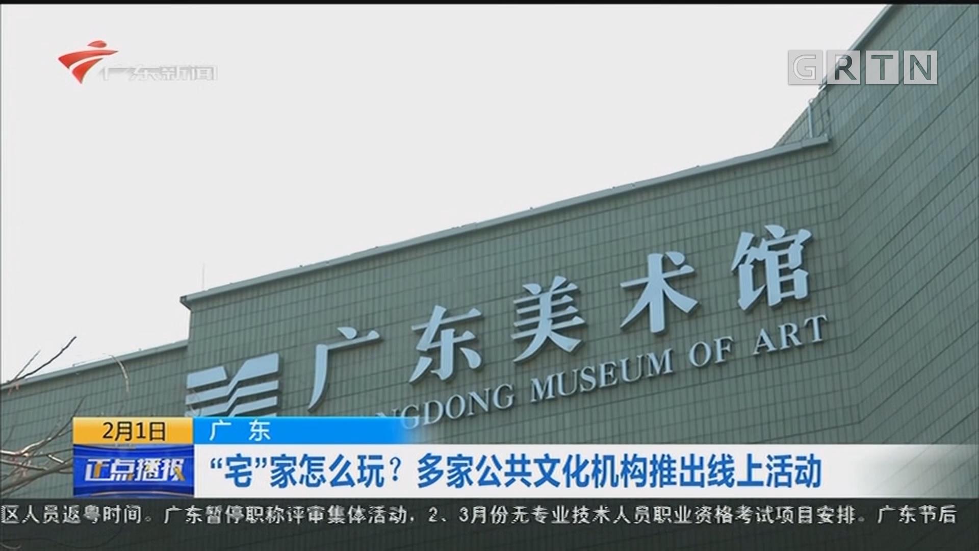 """广东:""""宅""""家怎么玩?多家公共文化机构推出线上活动"""