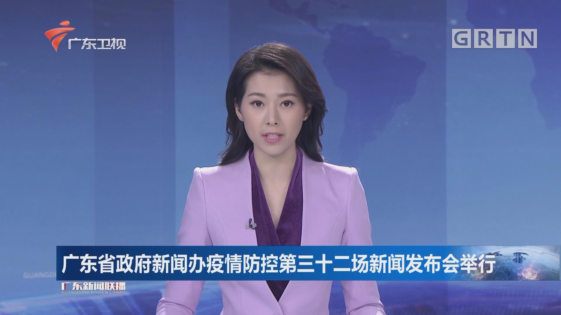 广东省政府新闻办疫情防控第三十二场新闻发布会举行