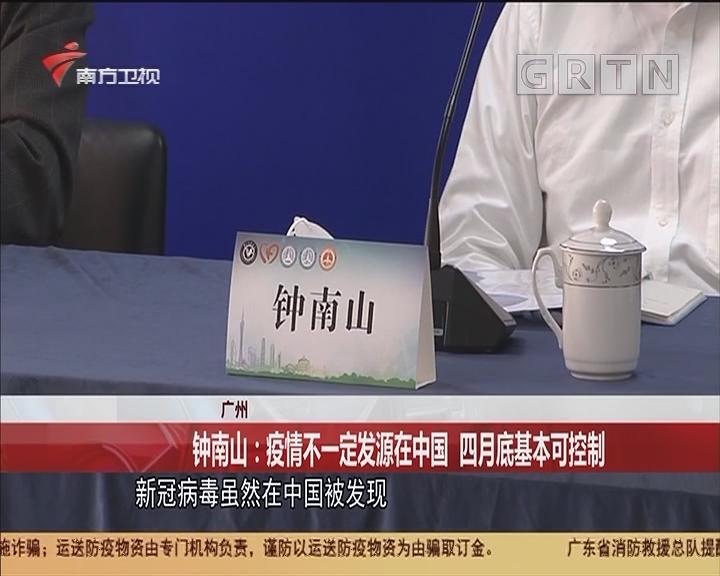 广州 钟南山:疫情不一定发源在中国 四月底基本可控制