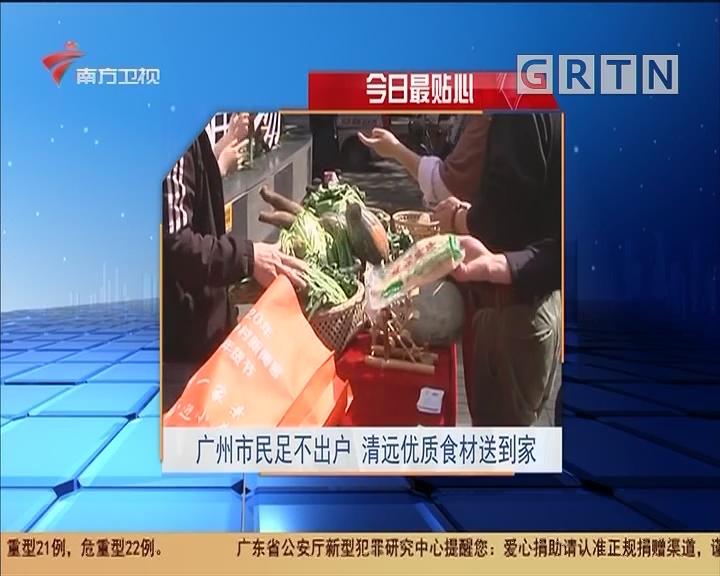 今日最贴心:广州市民足不出户 清远优质食材送到家