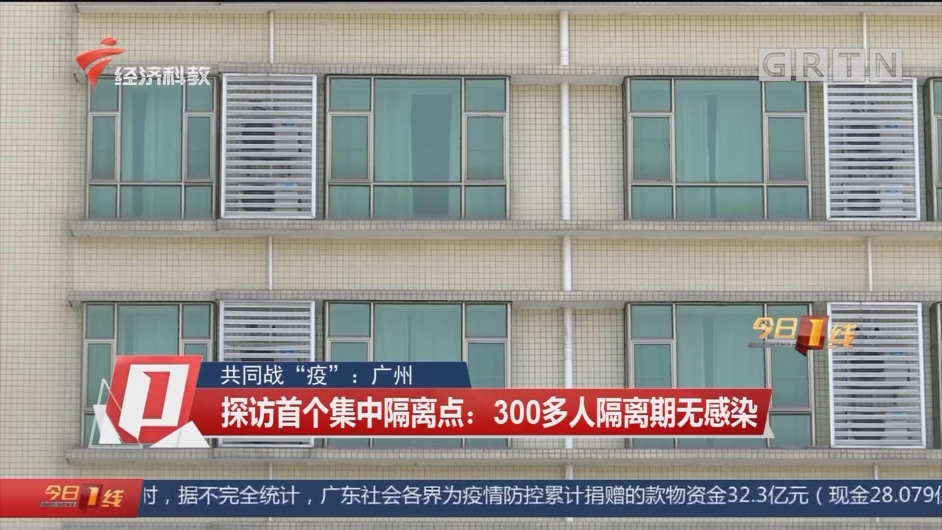 """共同战""""疫"""":广州 探访首个集中隔离点:300多人隔离期无感染"""