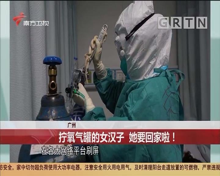 廣州 擰氧氣罐的女漢子 她要回家啦!