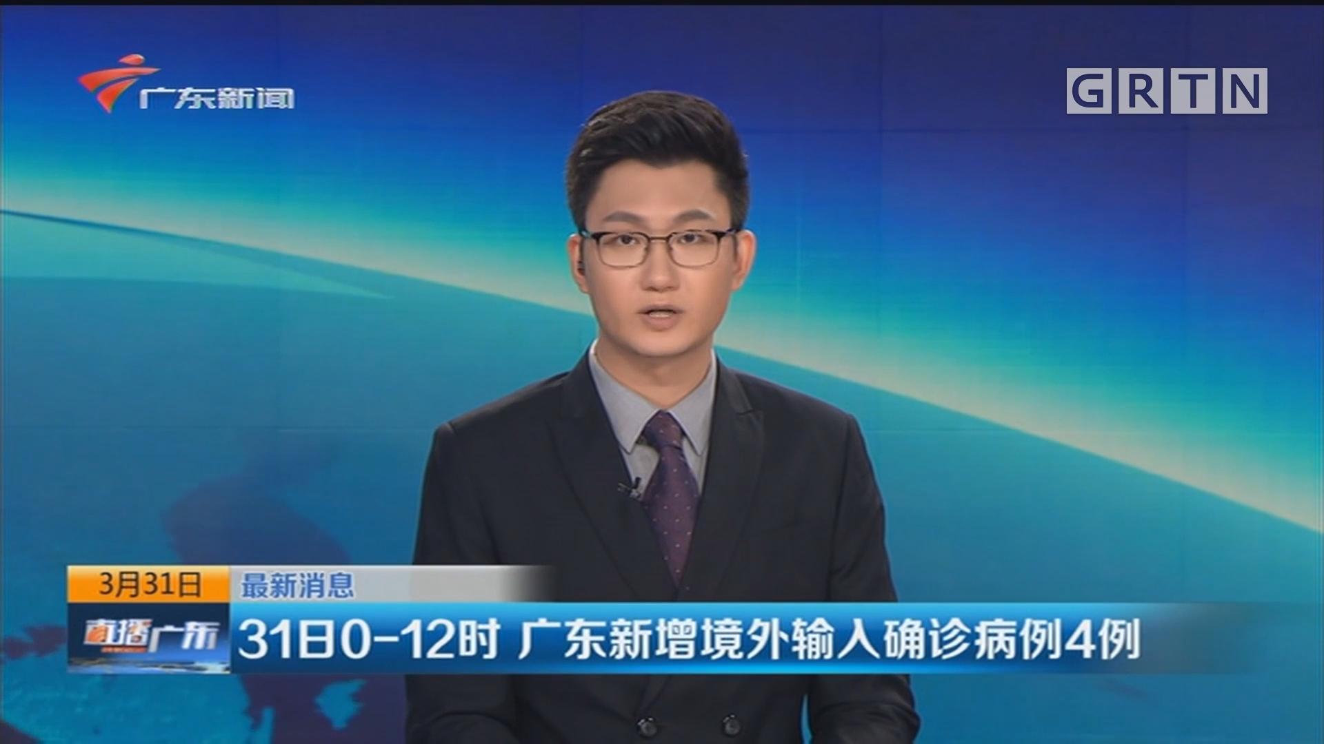 31日0-12时 广东新增境外输入确诊病例4例