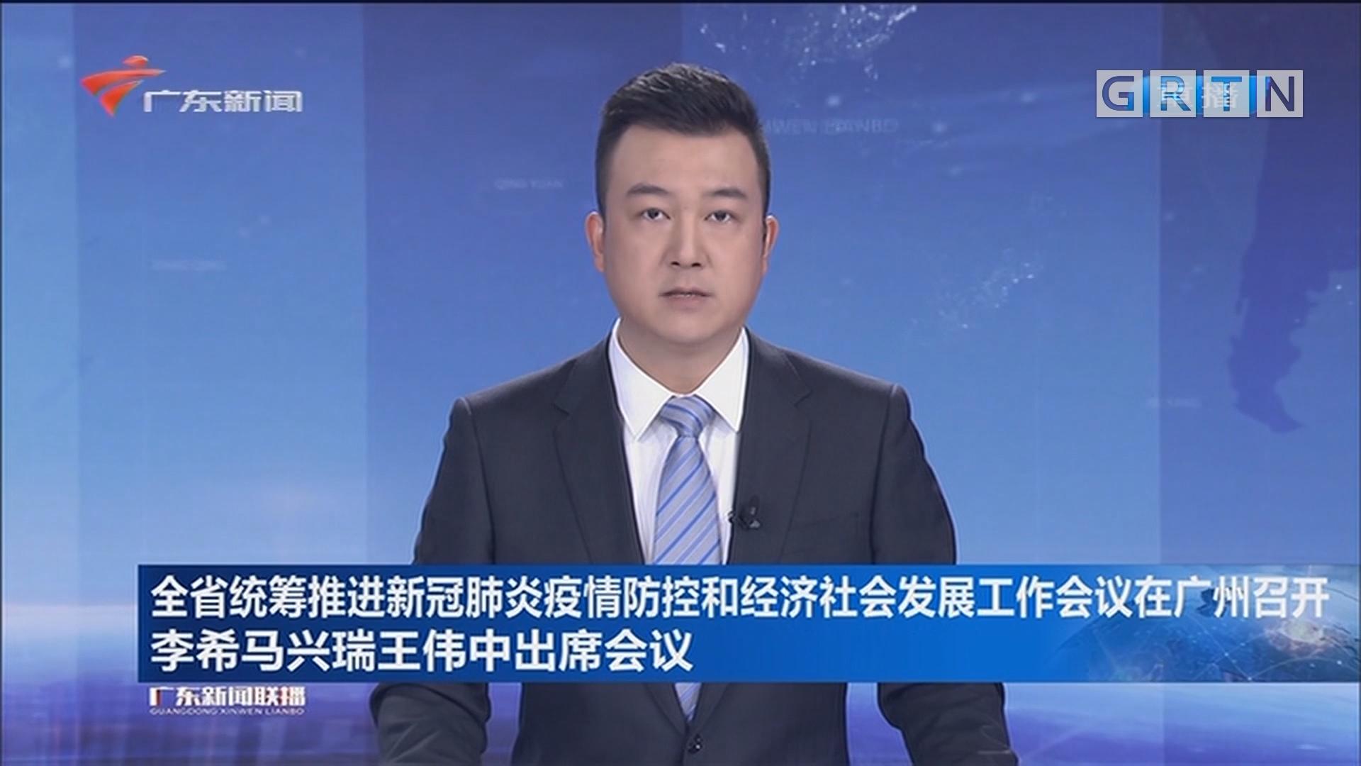 全省统筹推进新冠肺炎疫情防控和经济社会发展工作会议在广州召开 李希马兴瑞王伟中出席会议