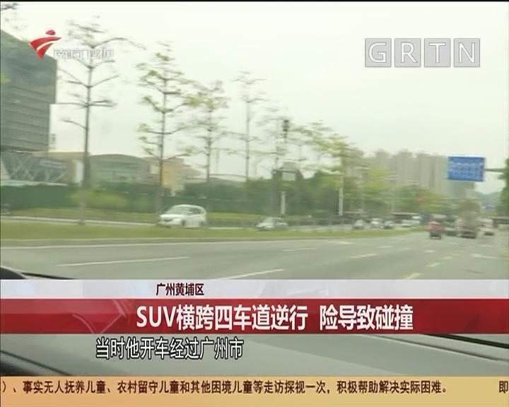 广州黄埔区 SUV横跨四车道逆行 险导致碰撞