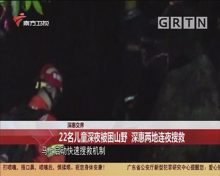 深惠交界 22名兒童深夜被困山野 深惠兩地連夜搜救