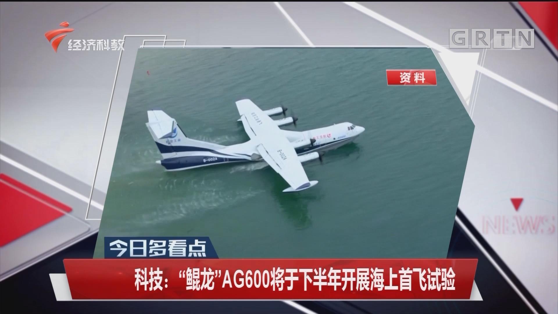 """科技:""""鲲龙""""AG600将于下半年开展海上首飞试验"""