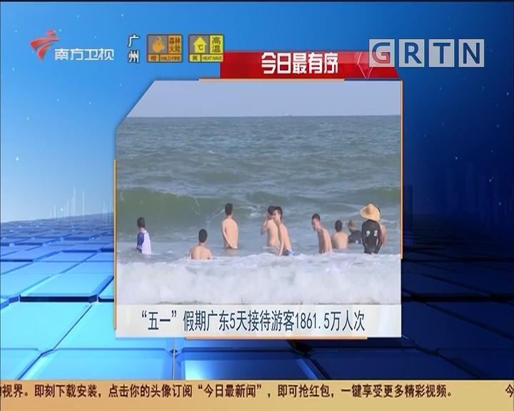 """今日最有序 """"五一""""假期广东5天接待游客1861.5万人"""