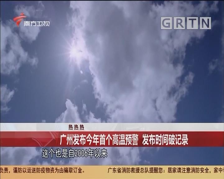熱 熱 熱 廣州發布今年首個高溫預警 發布時間破記錄