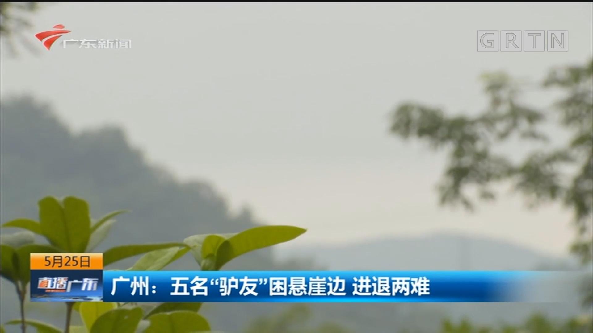 """广州:五名""""驴友""""困悬崖边 进退两难"""