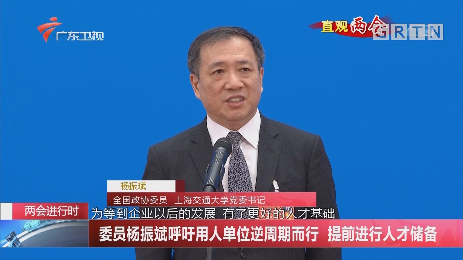 委员杨振斌呼吁用人单位逆周期而行 提前进行人才储备
