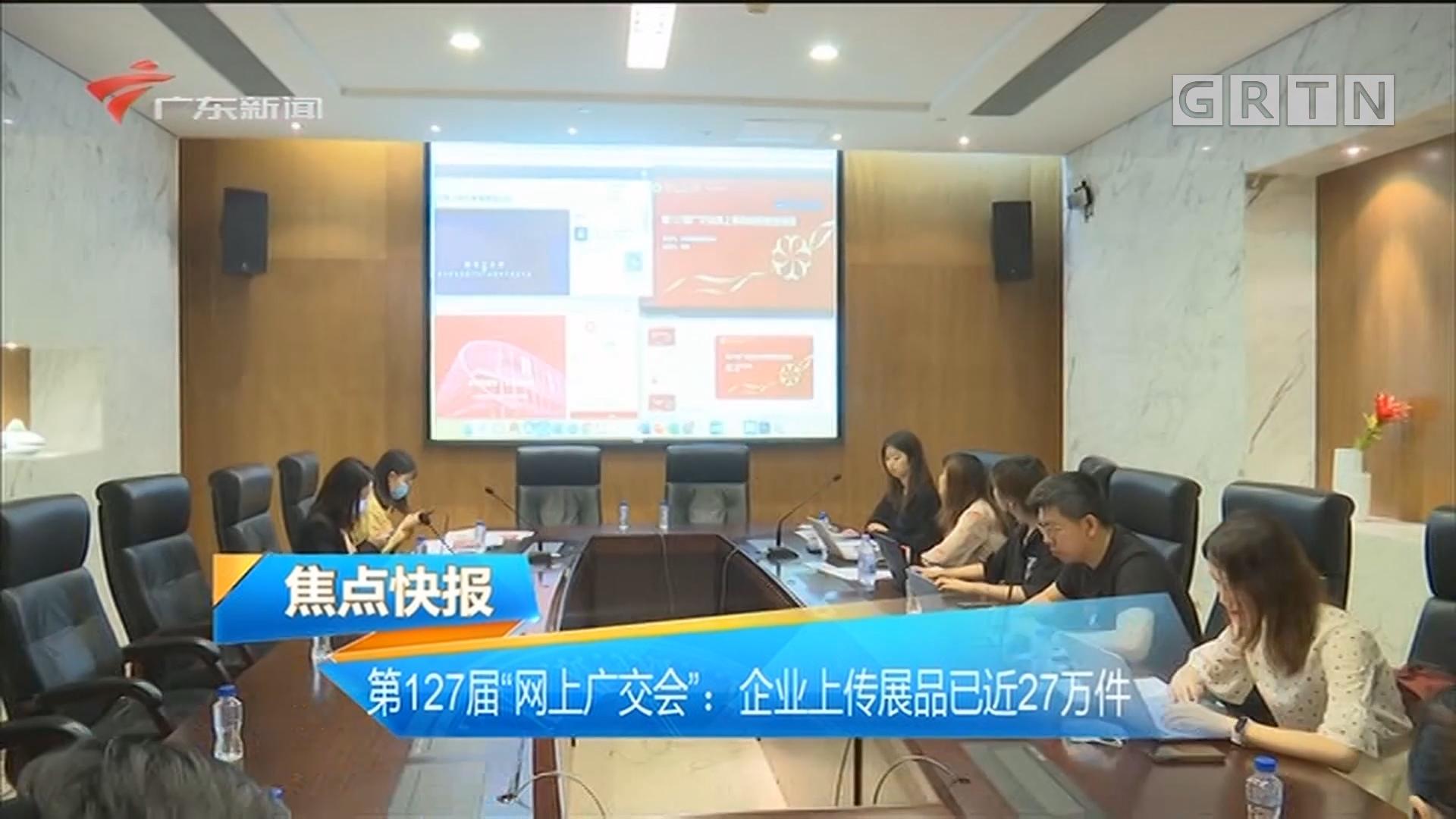 """第127届""""网上广交会"""":企业上传展品已近27万件"""